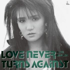 LOVE NEVER TURNS AGAINST / MARI HAMADA