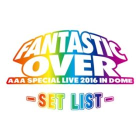 アルバム - AAA Special Live 2016 in Dome -FANTASTIC OVER- SET LIST / AAA