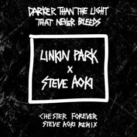 Darker Than The Light That Never Bleeds (Chester Forever Steve Aoki Remix) / LINKIN PARK x STEVE AOKI