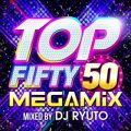 TOP FIFTY MEGAMIX mixed by DJ RYUTO