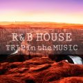 R&B HOUSE TRIP in the MUSIC -最高の景色にマッチする旅先プレイリスト30選-