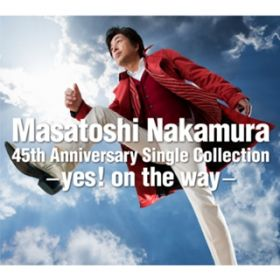 Masatoshi Nakamura 45th Anniversary Single Collection - yes! on the way - / 中村雅俊