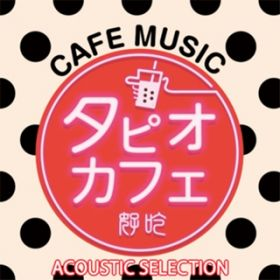 アルバム - タピオカフェ -ACOUSTIC SELECTION- / Various Artists