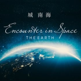 "Encounter in Space""THE EARTH"" / 城南海"