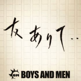 友ありて・・ / BOYS AND MEN