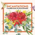 Incantations: Chamber Music by Ross Edwards