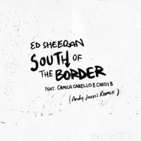 South of the Border (feat. Camila Cabello & Cardi B) [Andy Jarvis Remix] / Ed Sheeran