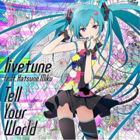 Tell Your World / livetune feat. 初音ミク