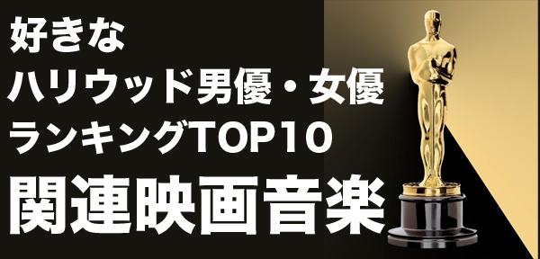 好きなハリウッド男優・女優ランキングTOP10(オリコン・モニターリサーチ)<br>関連映画サントラ
